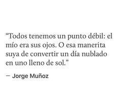 Todos tenemos un punto débil: el mío eran sus ojos. O esa manerita suya de convertir un día nublado en uno lleno de sol. -Jorge Muñoz