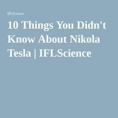 10 Things You Didn't Know About Nikola Tesla | IFLScience