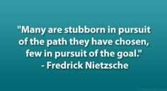 "Many are stubborn in pursuit of the path they have chosen, few in pursuit of the goal."" – Fredrick Nietzsche"