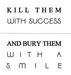 Kill them with SUCCESS and bury them with a SMILE :)