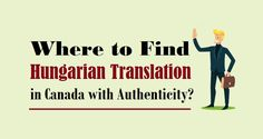 Where to Find #HungarianTranslation in #Canada with Authenticity?  #hungarian #translators #business