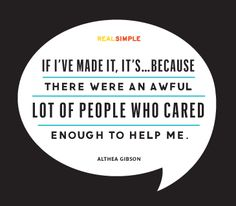 """""""If I've made it, it's… because there were an awful lot of people who cared enough to help me.""""    Quote by Althea Gibson"""