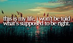 """This is my life. I won't be told what's supposed to be right."" 