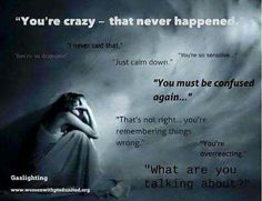 You're crazy - that never happened. I never said that. You're so dramatic! You're so sensitive. Just calm down. You must be confused again. That's not right… you're remembering things wrong. You're over-reacting. What are you talking about?