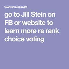 go to Jill Stein on FB or website to learn more re rank choice voting