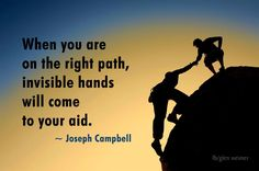 Joseph Campbell quote: When you are on the right path invisible hands will come to your aid.
