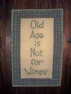 Old Age is Not for Wimps...my grandmother used to say this as she advanced through her 90's.