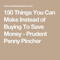 150 Things You Can Make Instead of Buying To Save Money - Prudent Penny Pincher
