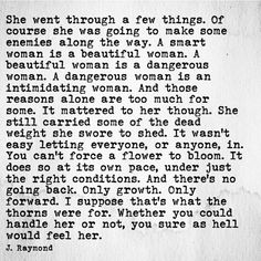 A smart woman is a beautiful woman. A beautiful woman is a dangerous woman. A dangerous woman is an intimidating woman. And those reasons alone are too much for some. It mattered to her though. … It wasn't easy letting everyone, or anyone, in. You can't force a flower to bloom. It does so at it's own pace, under just the right conditions. And there's no going back. Only growth. Only forward. I suppose that's what the thorns where for. Whether you could handle her or not.… - J. Raymond