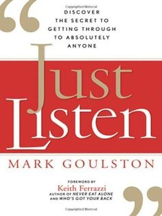 Just Listen: Discover the Secret to Getting Through to Absolutely Anyone by Mark GOULSTON, http://www.amazon.com/dp/B00BZFZJN2/ref=cm_sw_r_pi_dp_eibGsb1EY6MMM