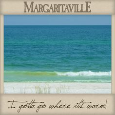 """I gotta go where it's warm!"" ~ Jimmy Buffett ~~~Everytime I go out the country I always look for Margaritaville"