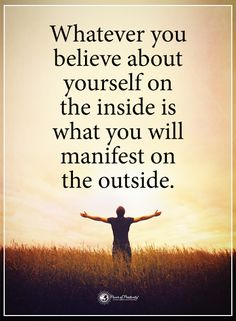 Whatever you believe about yourself on the inside is what will manifest on the outside.