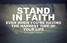 Stand in Faith even when you're having the hardest time in your life.