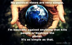 My political views are very simple. I am basically against anything that kills people or destroys the planet.