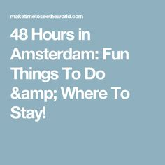 48 Hours in Amsterdam: Fun Things To Do & Where To Stay!