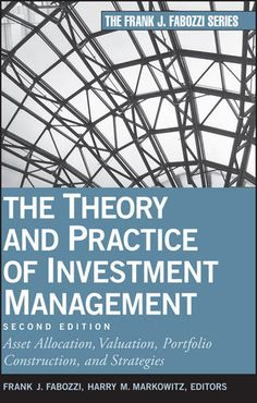 The theory and practice of investment management : asset allocation, valuation, portfolio construction, and strategies / Frank J. Fabozzi, Harry M. Markowitz, editors. 2n ed.(2011)