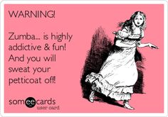 WARNING! Zumba... is highly addictive & fun! And you will sweat your petticoat off!