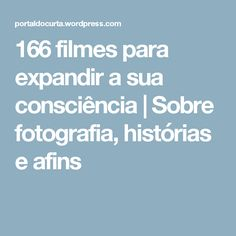 166 filmes para expandir a sua consciência | Sobre fotografia, histórias e afins