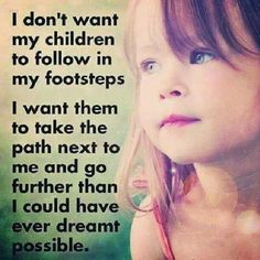 I dont want my children to follow in my footsteps.....