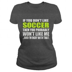 if you dont like soccer then you probably wont like me and im okay with that