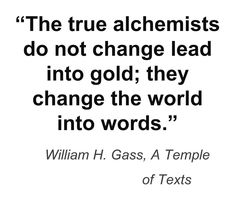 """""""The true alchemists do not change lad into gold; they change the world into words."""" ~William H. Gass, A Temple of Texts"""