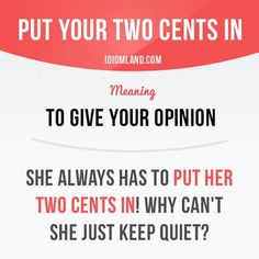 """Put your two cents in"" means ""to give your opinion"". Example: She always has to…"