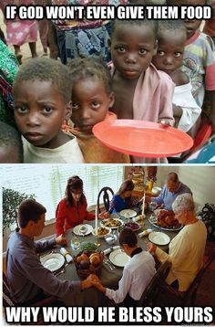 """""""If God won't even give the starving children in the third world FOOD; why would he bless yours with so much extra on the table to waste."""" A damn fine question, that."""