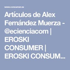 Artículos de Alex Fernández Muerza - @ecienciacom | EROSKI CONSUMER | EROSKI CONSUMER