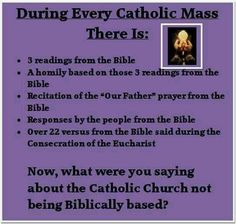 Actually, it's four or more readings. For example, on a typical Sunday, the Old Testament reading, a Psalm, a New Testament reading, and a Gospel reading. In addition, many of our hymns are Psalms are adaptations of Bible verses. And on Easter Vigil, oh, my! Many more than the usual number of readings. If you follow the Church's three-year daily readings, you basically read the entire Bible. Our Mass is Biblically-based, and we don't tend to take verses out of context. We understand the…
