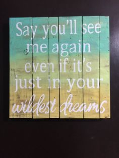 """Taylor Swift """"Wildest Dreams"""" Wood Sign. This sign features the lyric """"Say you'll see me again even if it's just in your wildest dreams"""". It is made from 100% wood, stained and hand painted. It measures 15inX15in. Since all signs are handmade, no two signs will be exactly alike."""