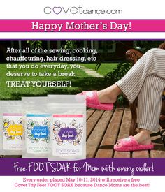 Happy Mother's Day! Because we love Dance Moms and think they deserve a break, we are giving away a FREE COVET THY FEET Foot Soak with every order placed May 11-12, 2014. http://www.covetdance.com/shop/covet-thy-feet-foot-soaks/