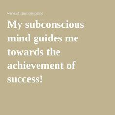 My subconscious mind guides me towards the achievement of success!