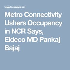 Metro Connectivity Ushers Occupancy in NCR Says, Eldeco MD Pankaj Bajaj
