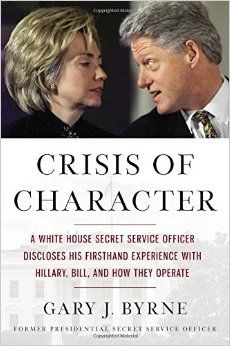 Crisis of Character: A White House Secret Service Officer Discloses His Firsthand Experience with Hillary, Bill, and How They Operate: Gary J. Byrne: 9781455568871: Amazon.com: Books