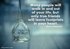 """Many people will walk in and out of your life, but only true friends will leave footprints in your heart"". Eleanor Roosevelt."