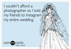Funny Wedding Ecard: I couldn't afford a photographer so I told all my friends to Instagram my entire wedding.