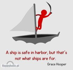 """""""A ship is safe in harbour, but that's not what ships are for.""""    Grace Hooper"""