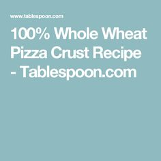 100% Whole Wheat Pizza Crust Recipe - Tablespoon.com