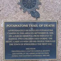 """In September 1838, 859 Potawatomie Indians were forced from their homeland in Indiana and made to march 660 miles to Osawatomie, Kansas.  During the journey, 42 members, mostly children, died of typhoid fever and the stress of forced removal.  When they arrived in Osawatomie, Kansas two months later, there were only 756 of the tribe, as many had escaped along the way.  There are numerous markers along the """"Trail of Death"""" today, commemorating their journey."""