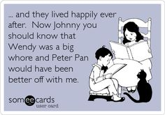 ... and they lived happily ever after. Now Johnny you should know that Wendy was a big whore and Peter Pan would have been better off with me.