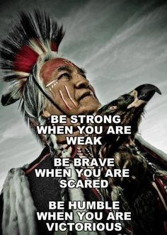 """Be strong when you are week. Be brave when you are scared. Be humble when you are victorious."" Native American Wisdom. So true and said perfectly... CTH"