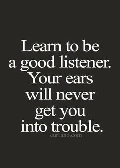 Learn to be a good listener. Your ears will never get you into trouble. Learn to be a good listener. Your ears will never get you into trouble. Great Quotes, Quotes To Live By, Me Quotes, Motivational Quotes, Inspirational Quotes, Work Quotes, People Quotes, Fight Quotes, Super Quotes