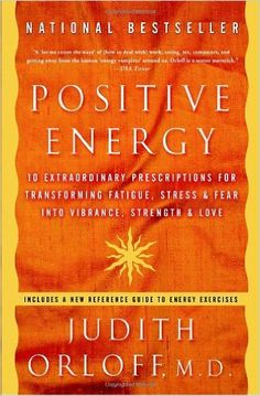 Positive Energy: 10 Extraordinary Prescriptions for Transforming Fatigue, Stress, and Fear into Vibrance, Strength, and Love: Judith Orloff:...