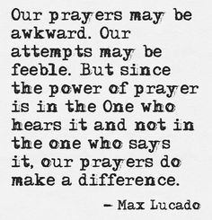 Our prayers may be awkward. Our attempts may be feeble. But since the power of prayer is in the One who hears it and not in the one who says it, our prayers do make a difference. Max Lucado