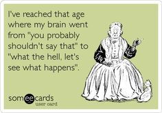 i've reached that age where my brain went from you probably shouldn't say that to what the hell let's see what happens.  someecards.com