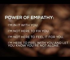 """Power of empathy: """"I'm in it with you. I'm not here to fix you. I'm not here to feel it for you. I'm here to feel with you and you know that you're not alone. Great Quotes, Quotes To Live By, Me Quotes, Motivational Quotes, Inspirational Quotes, Strong Quotes, Attitude Quotes, Peace Quotes, Change Quotes"""