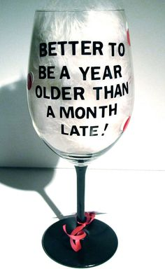 Funny saying painted Wine Glass/Glasses, Better to be a year older than a month late