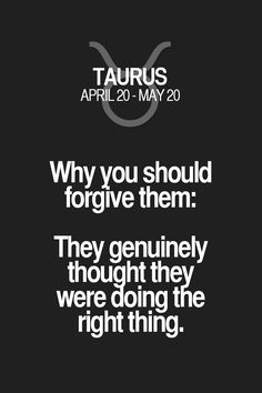 Why you should forgive them: They genuinely thought they were doing the right thing. Taurus | Taurus Quotes | Taurus Zodiac Signs
