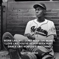 """Work like you don't need the money. Love like you've never been hurt. ... http://www.pandagu.ru/en/quote-of-the-day/satchel-paige-work-love-dance via @pandaguruapp"