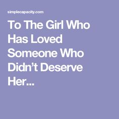 To The Girl Who Has Loved Someone Who Didn't Deserve Her...
